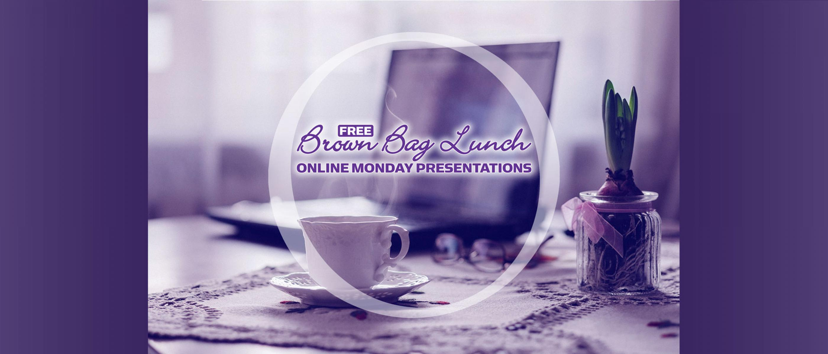 Free Brown Bag Lunch Online Monday Presentations