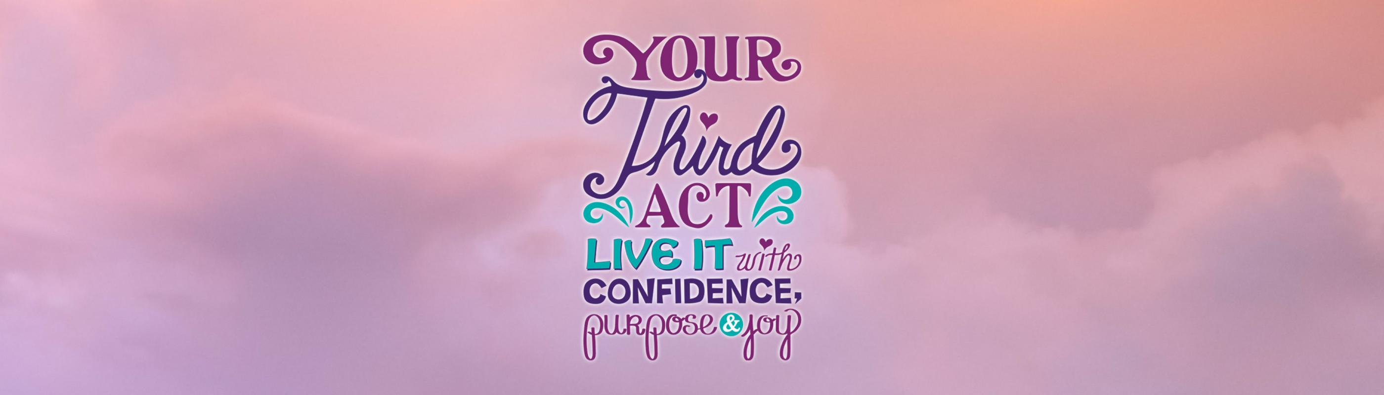 Your Third Act: Live it with Confidence, Purpose & Joy