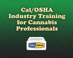 Cal/OSHA Industry Training  for Cannabis Professionals - This course meets the training requirements of Cal/OSHA